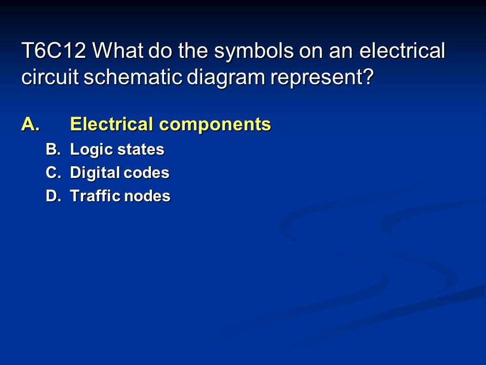 T6C12 What do the symbols on an electrical circuit schematic diagram represent