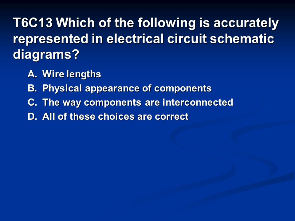 T6C13 Which of the following is accurately represented in electrical circuit schematic diagrams