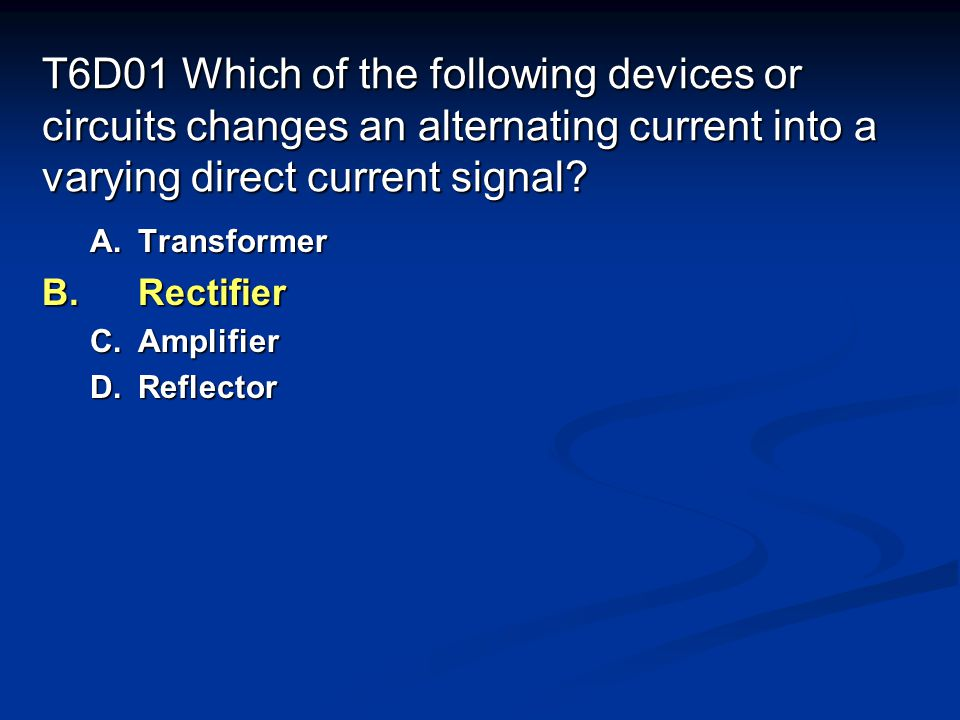 T6D01 Which of the following devices or circuits changes an alternating current into a varying direct current signal