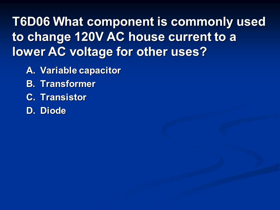T6D06 What component is commonly used to change 120V AC house current to a lower AC voltage for other uses