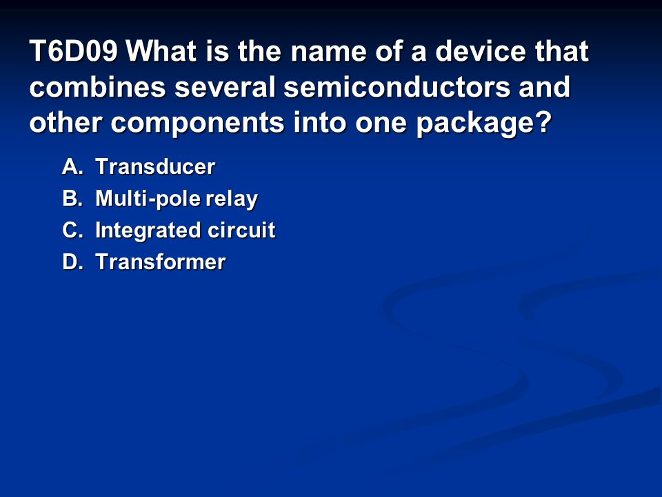 T6D09 What is the name of a device that combines several semiconductors and other components into one package