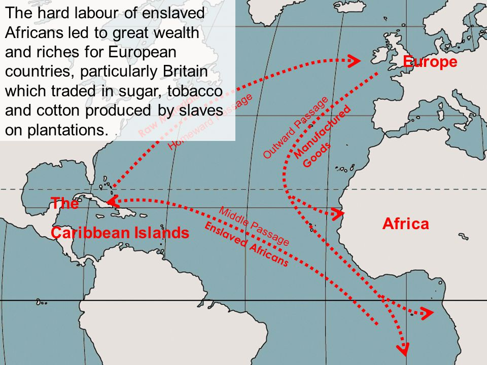 The hard labour of enslaved Africans led to great wealth and riches for European countries, particularly Britain which traded in sugar, tobacco and cotton produced by slaves on plantations. .