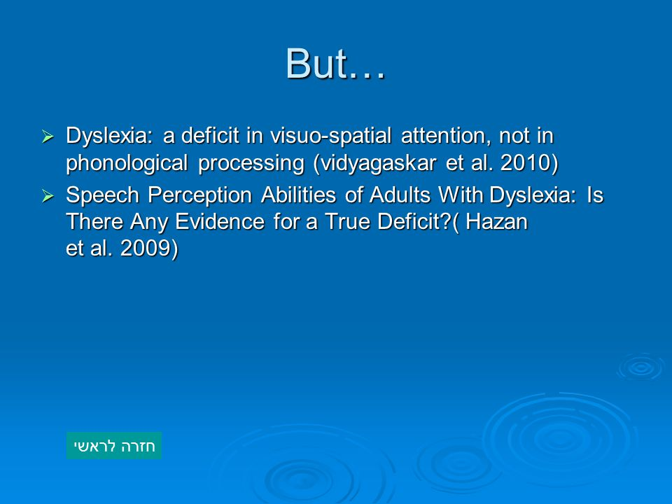But… Dyslexia: a deficit in visuo-spatial attention, not in phonological processing (vidyagaskar et al. 2010)