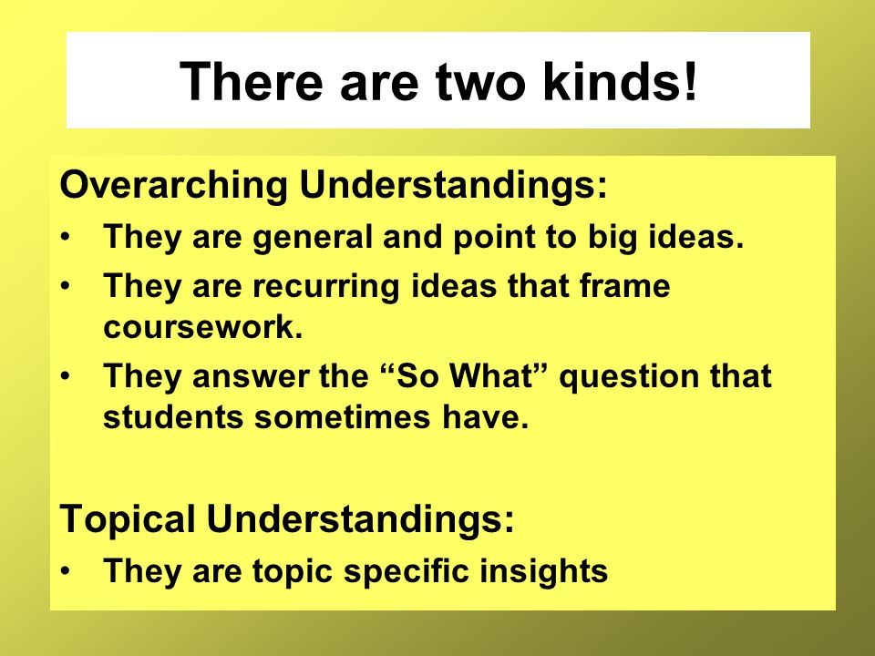 There are two kinds! Overarching Understandings:
