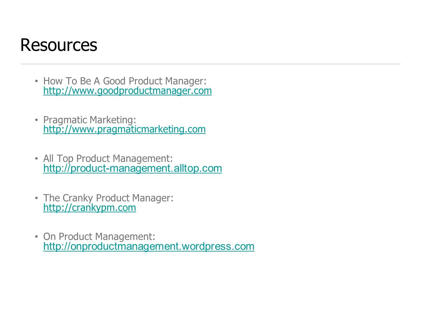 Resources How To Be A Good Product Manager: http://www.goodproductmanager.com.