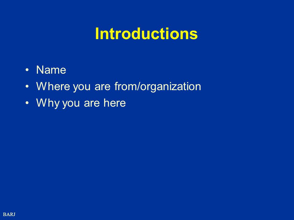 Introductions Name Where you are from/organization Why you are here