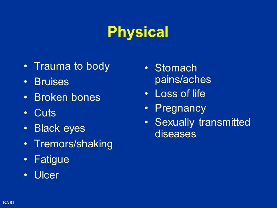 Physical Trauma to body Stomach pains/aches Bruises Broken bones