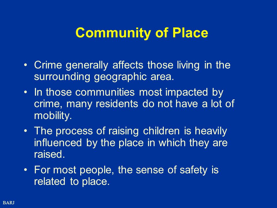 Community of Place Crime generally affects those living in the surrounding geographic area.