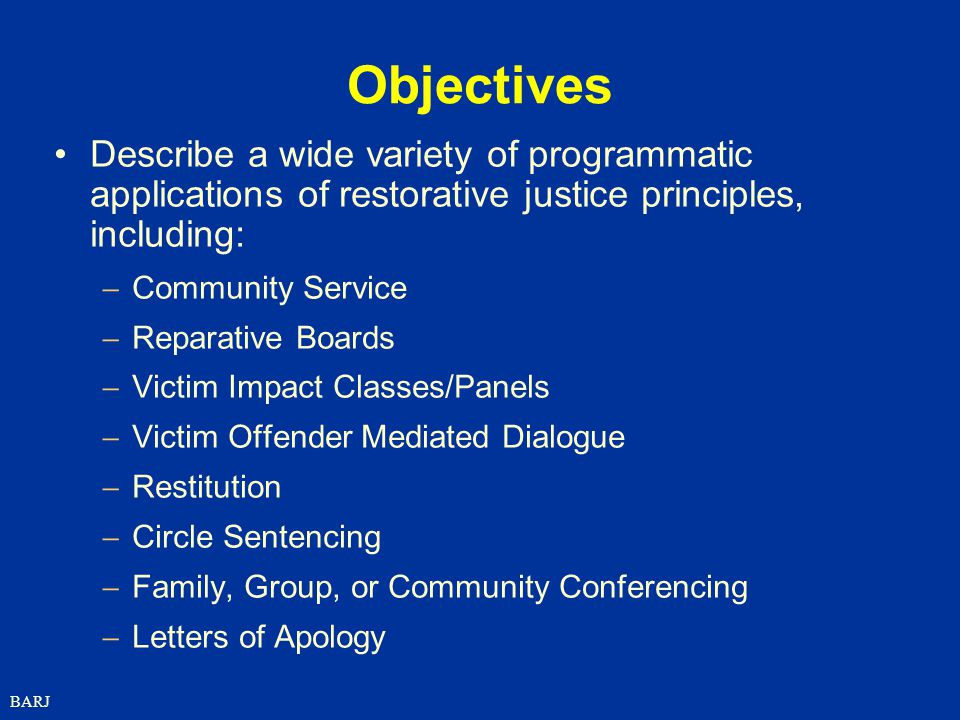 Objectives Describe a wide variety of programmatic applications of restorative justice principles, including: