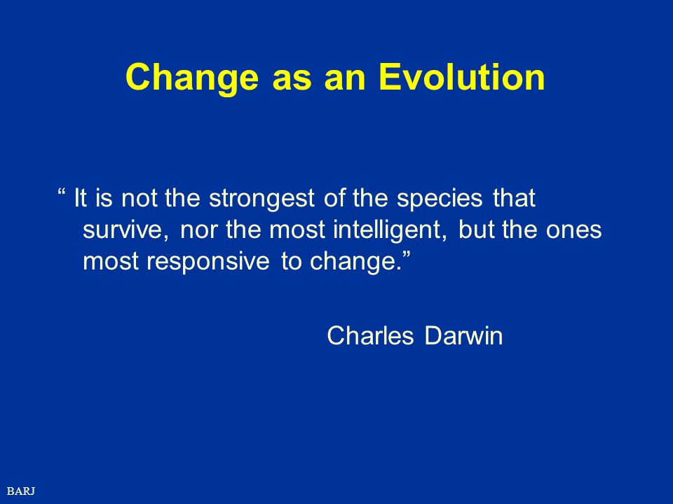 Change as an Evolution It is not the strongest of the species that survive, nor the most intelligent, but the ones most responsive to change.