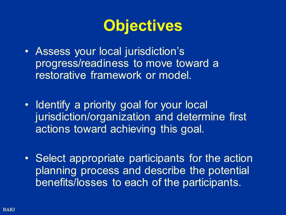 Objectives Assess your local jurisdiction's progress/readiness to move toward a restorative framework or model.