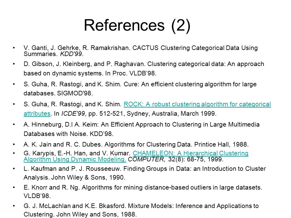 References (2) V. Ganti, J. Gehrke, R. Ramakrishan. CACTUS Clustering Categorical Data Using Summaries. KDD 99.