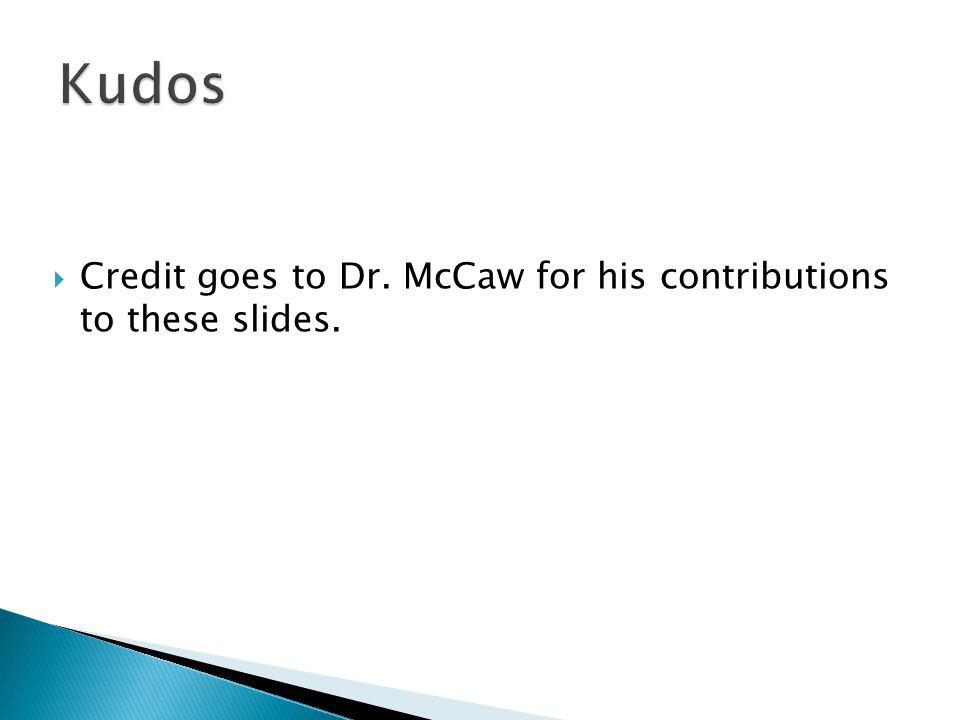 Kudos Credit goes to Dr. McCaw for his contributions to these slides.