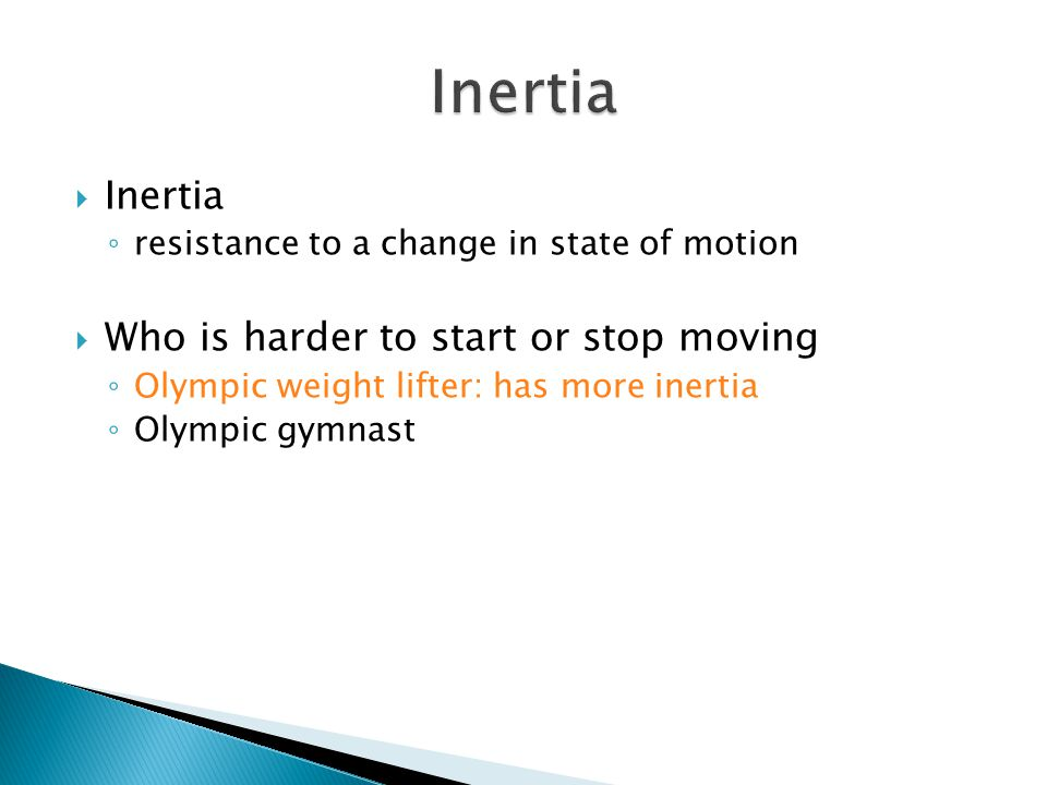 Inertia Inertia Who is harder to start or stop moving