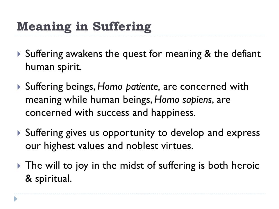 Meaning in Suffering Suffering awakens the quest for meaning & the defiant human spirit.