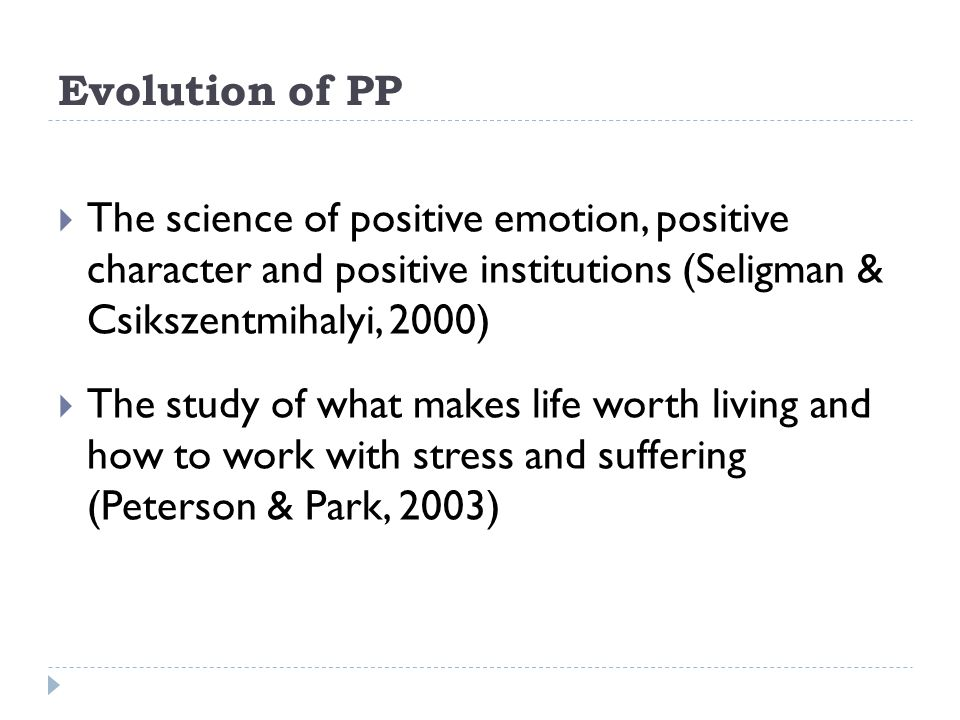 Evolution of PP The science of positive emotion, positive character and positive institutions (Seligman & Csikszentmihalyi, 2000)
