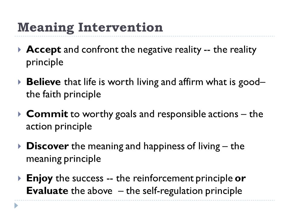Meaning Intervention Accept and confront the negative reality -- the reality principle.