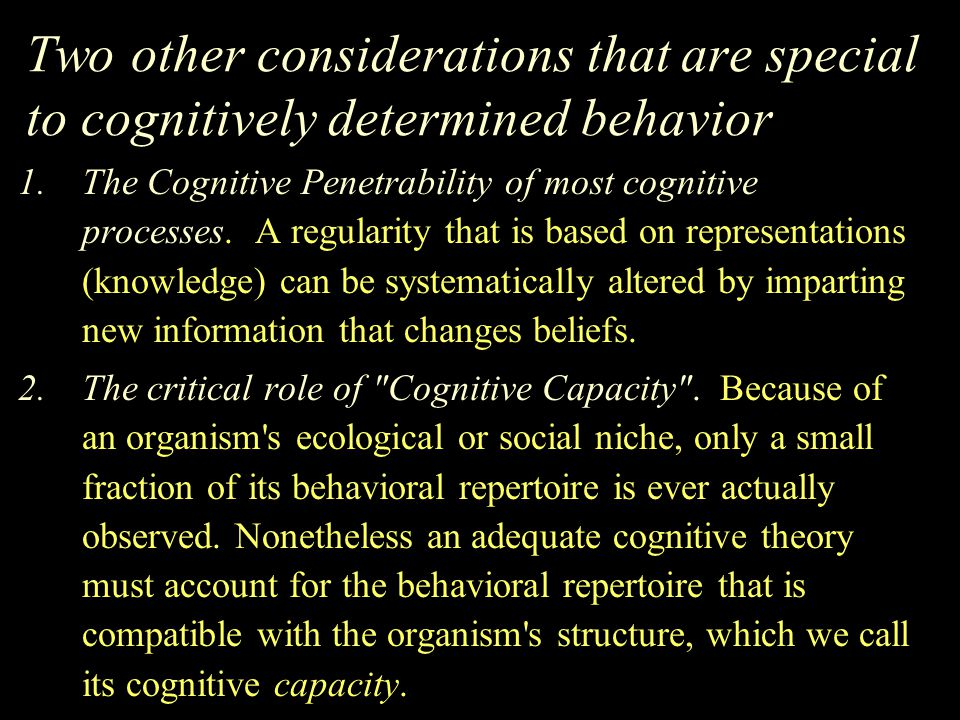 Two other considerations that are special to cognitively determined behavior