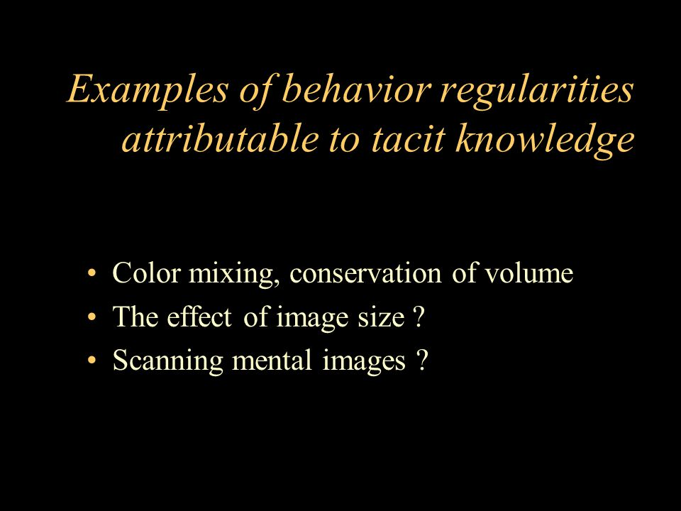 Examples of behavior regularities attributable to tacit knowledge