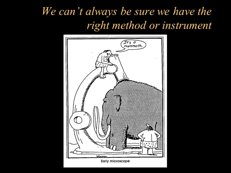 We can't always be sure we have the right method or instrument