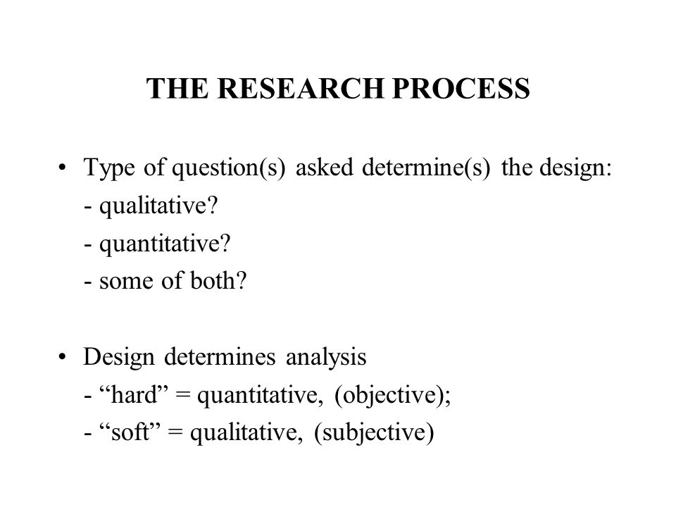 THE RESEARCH PROCESS Type of question(s) asked determine(s) the design: - qualitative - quantitative