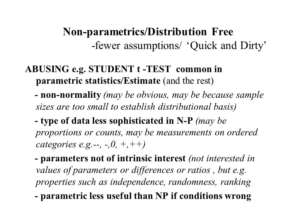 Non-parametrics/Distribution Free -fewer assumptions/ 'Quick and Dirty'