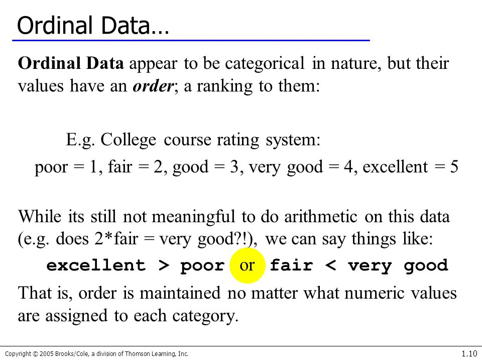 Ordinal Data… Ordinal Data appear to be categorical in nature, but their values have an order; a ranking to them: