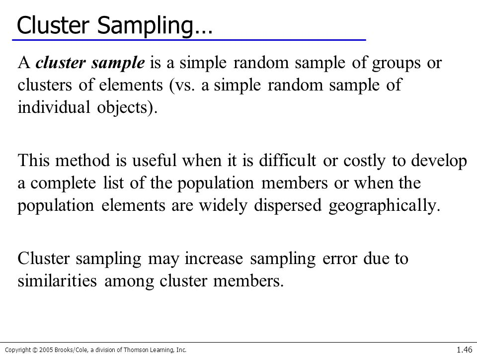 Cluster Sampling… A cluster sample is a simple random sample of groups or clusters of elements (vs. a simple random sample of individual objects).