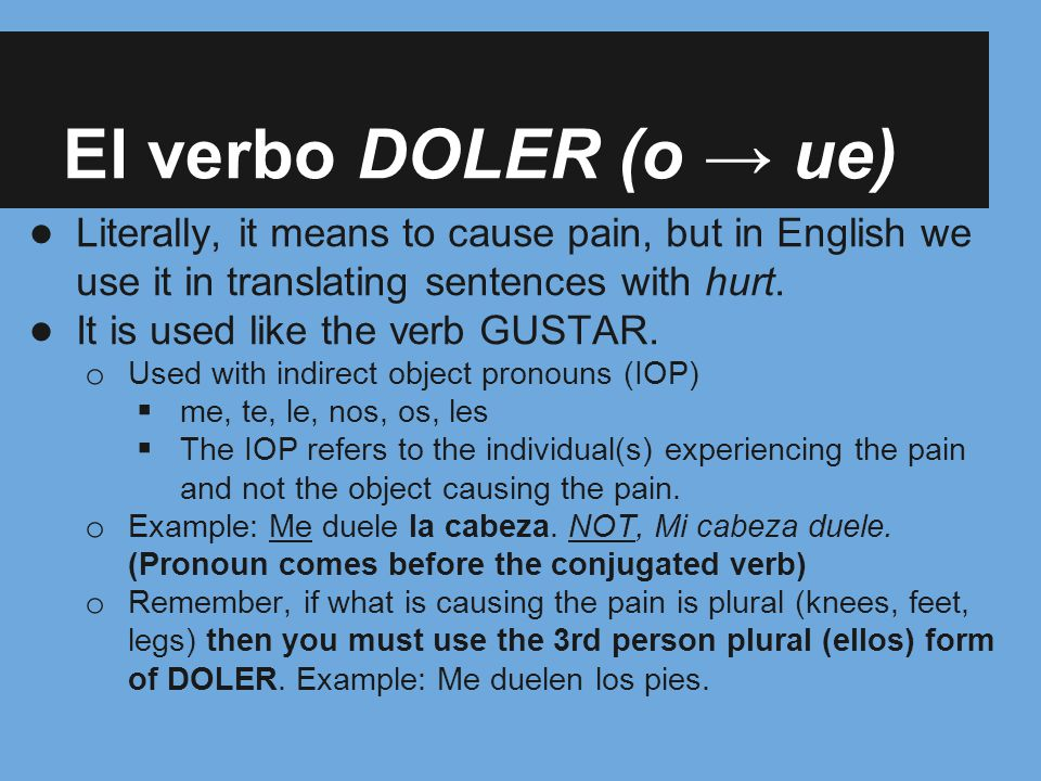 El verbo DOLER (o → ue) Literally, it means to cause pain, but in English we use it in translating sentences with hurt.
