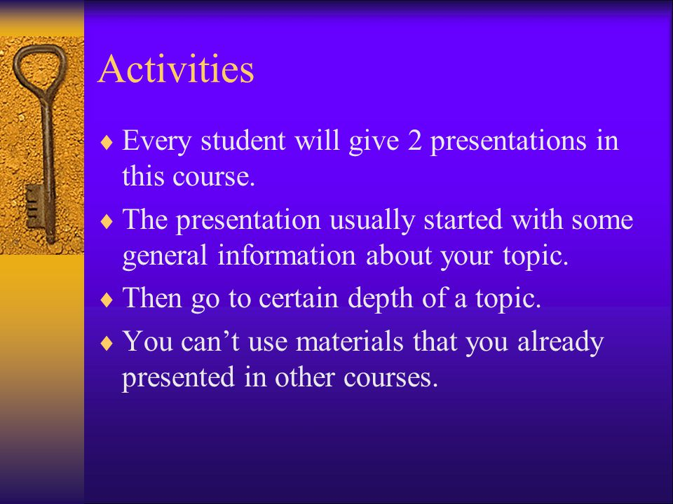 Activities Every student will give 2 presentations in this course.