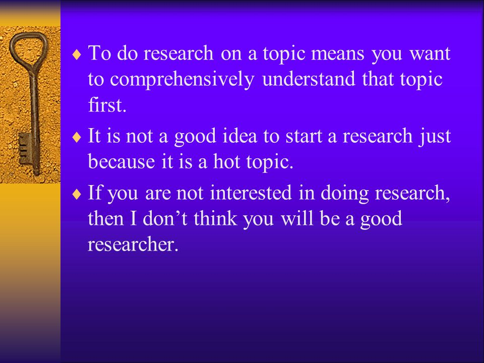 To do research on a topic means you want to comprehensively understand that topic first.