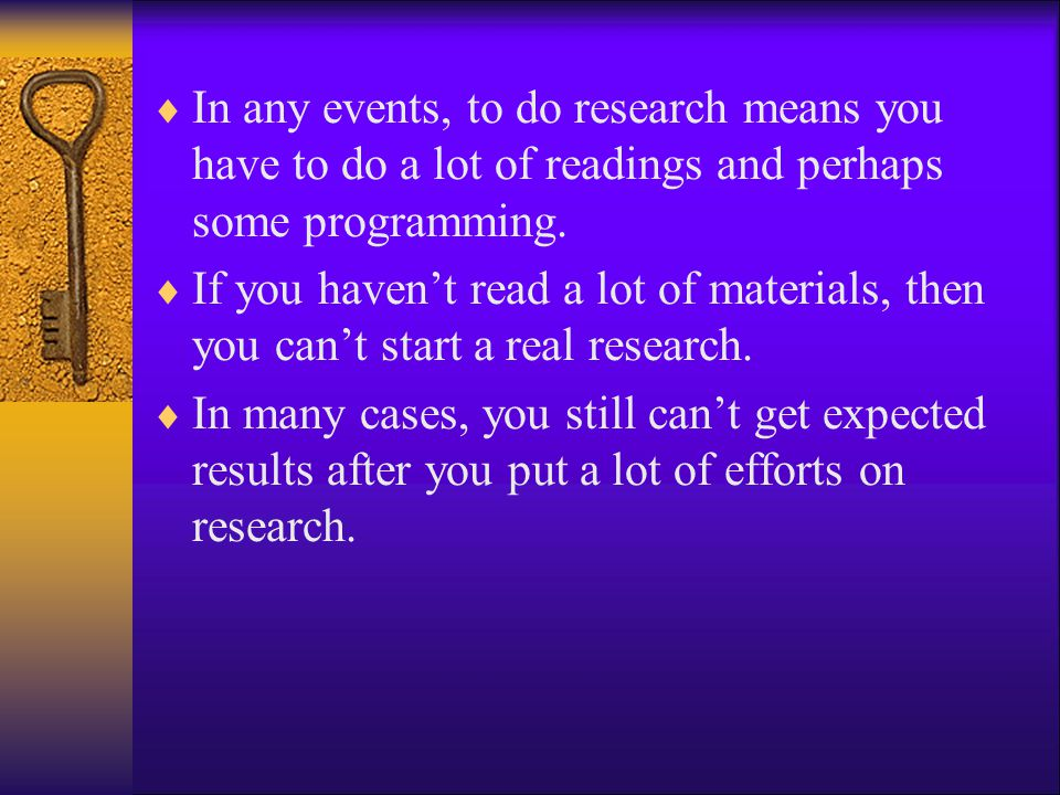 In any events, to do research means you have to do a lot of readings and perhaps some programming.