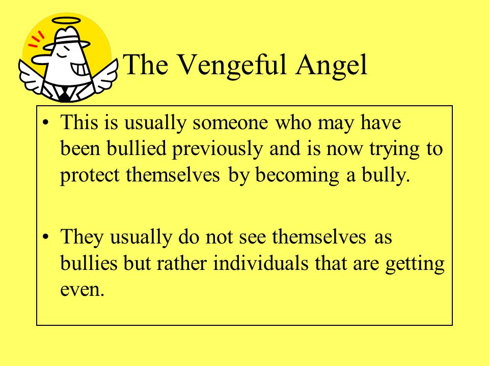 The Vengeful Angel This is usually someone who may have been bullied previously and is now trying to protect themselves by becoming a bully.