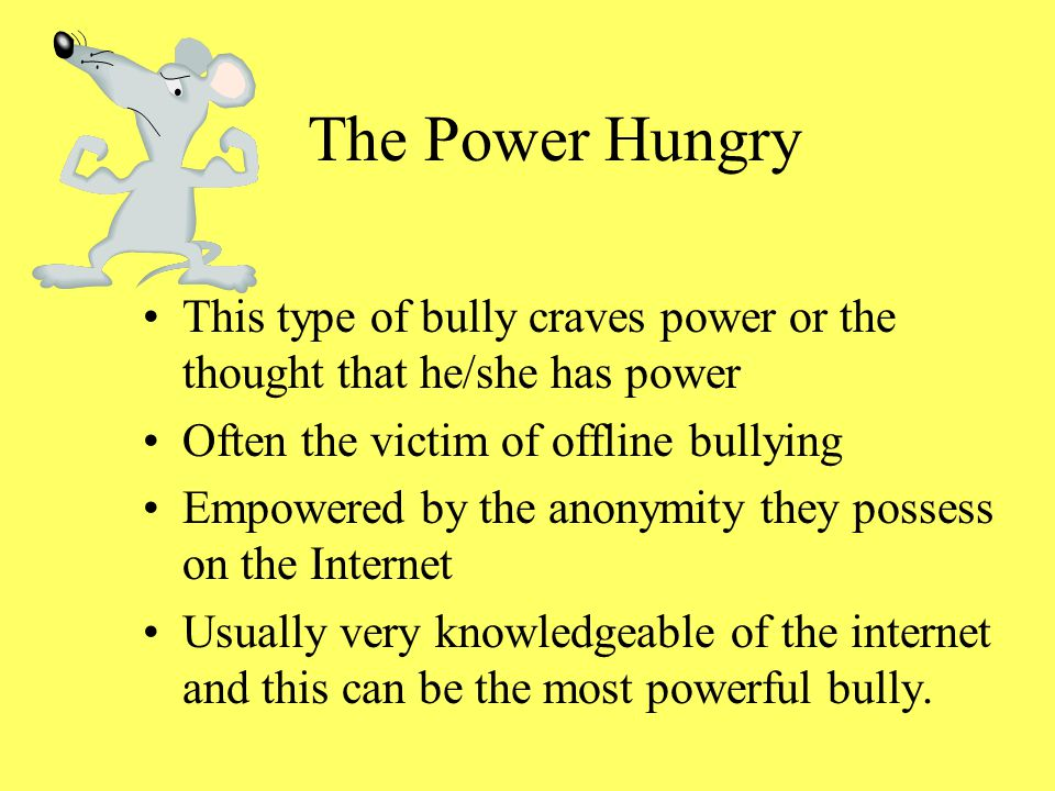 The Power Hungry This type of bully craves power or the thought that he/she has power. Often the victim of offline bullying.