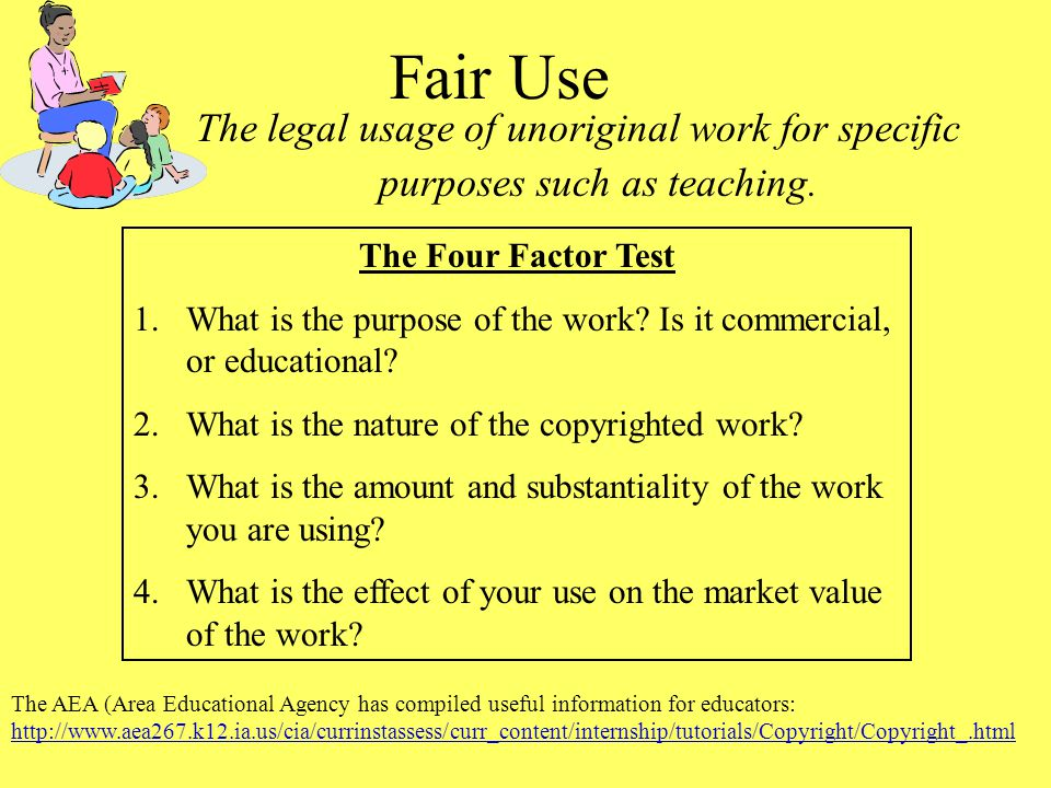 Fair Use The legal usage of unoriginal work for specific purposes such as teaching. The Four Factor Test.