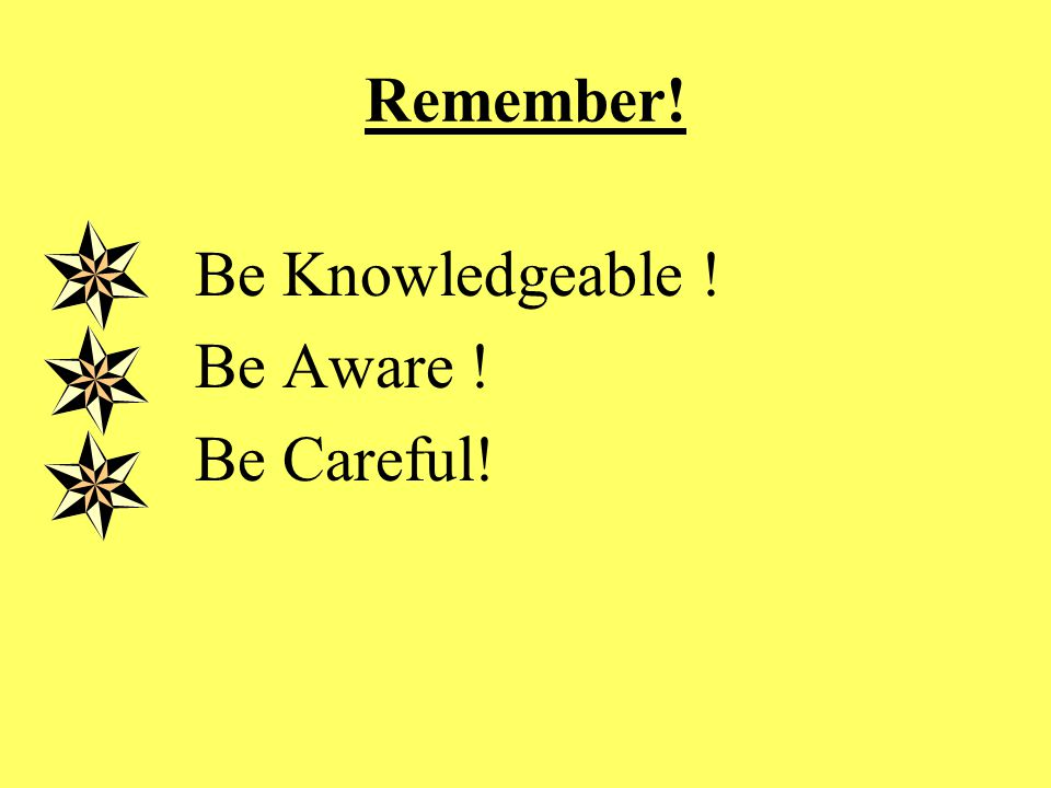 Remember! Be Knowledgeable ! Be Aware ! Be Careful!