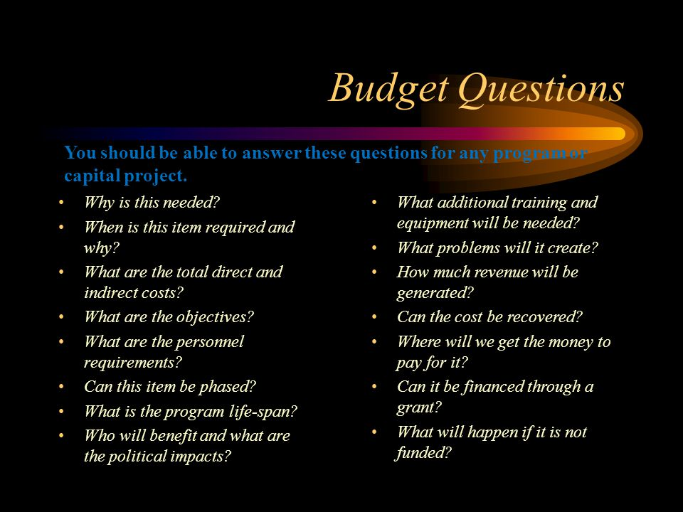 Budget Questions You should be able to answer these questions for any program or capital project. Why is this needed