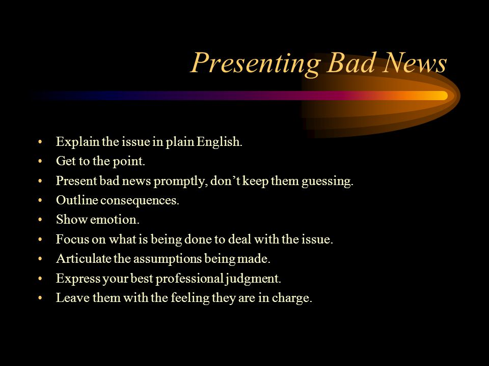 Presenting Bad News Explain the issue in plain English.