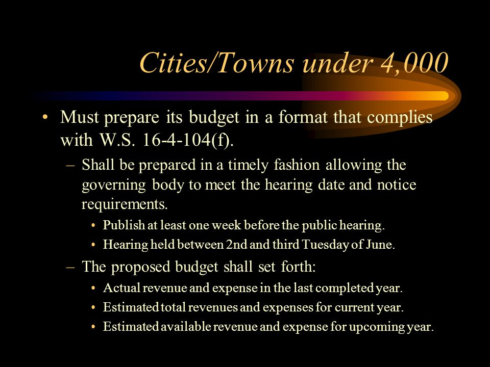 Cities/Towns under 4,000 Must prepare its budget in a format that complies with W.S. 16-4-104(f).
