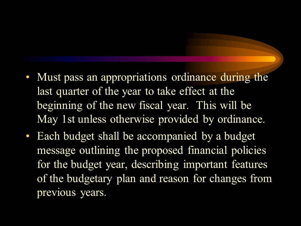 Must pass an appropriations ordinance during the last quarter of the year to take effect at the beginning of the new fiscal year. This will be May 1st unless otherwise provided by ordinance.
