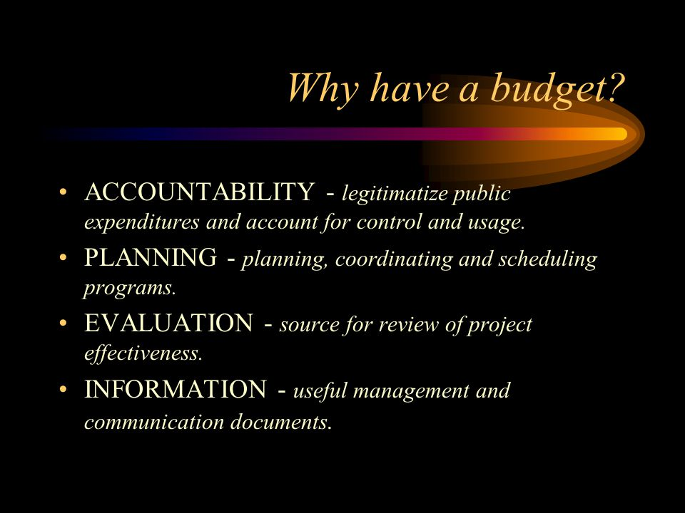 Why have a budget ACCOUNTABILITY - legitimatize public expenditures and account for control and usage.
