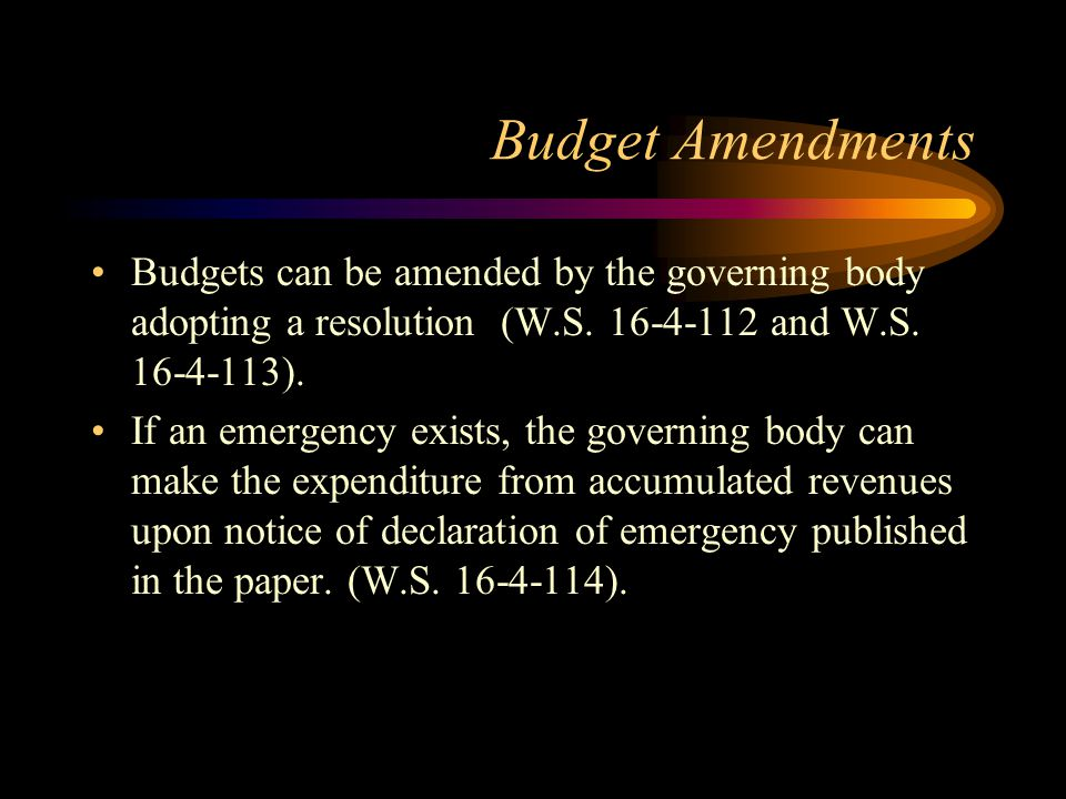 Budget Amendments Budgets can be amended by the governing body adopting a resolution (W.S. 16-4-112 and W.S. 16-4-113).