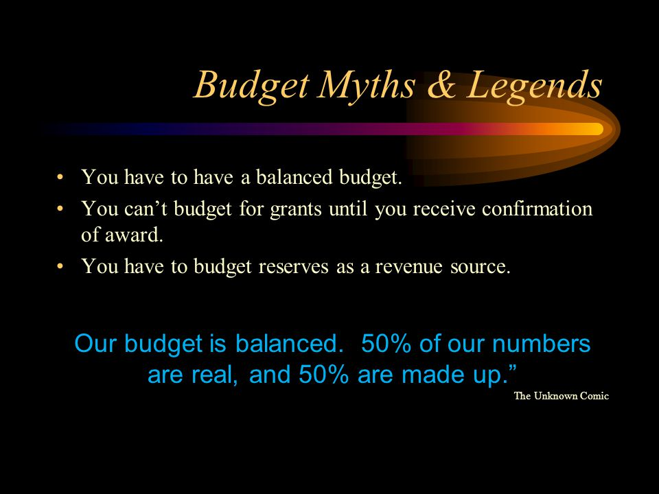 Budget Myths & Legends You have to have a balanced budget. You can't budget for grants until you receive confirmation of award.