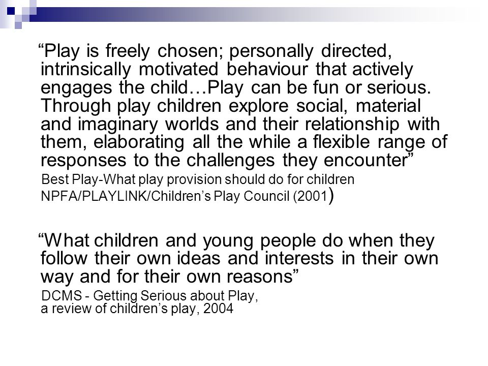 Play is freely chosen; personally directed, intrinsically motivated behaviour that actively engages the child…Play can be fun or serious. Through play children explore social, material and imaginary worlds and their relationship with them, elaborating all the while a flexible range of responses to the challenges they encounter