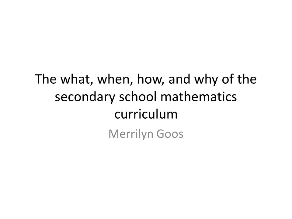 The what, when, how, and why of the secondary school mathematics curriculum