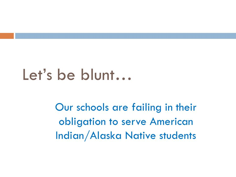 Let's be blunt… Our schools are failing in their obligation to serve American Indian/Alaska Native students.