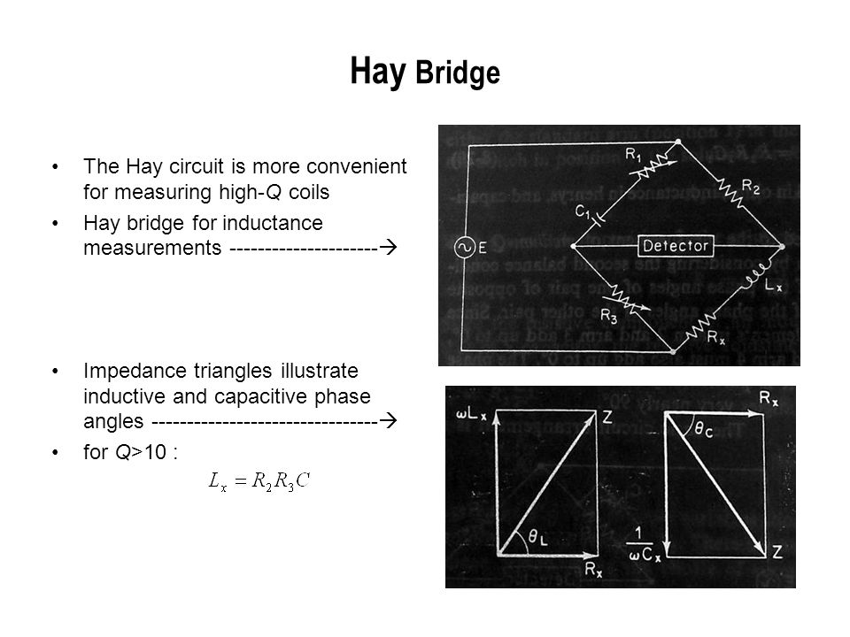 Hay Bridge The Hay circuit is more convenient for measuring high-Q coils. Hay bridge for inductance measurements ---------------------