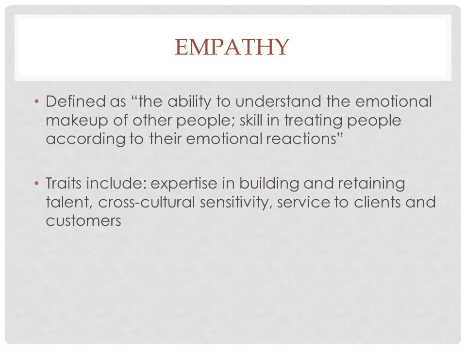 Empathy Defined as the ability to understand the emotional makeup of other people; skill in treating people according to their emotional reactions