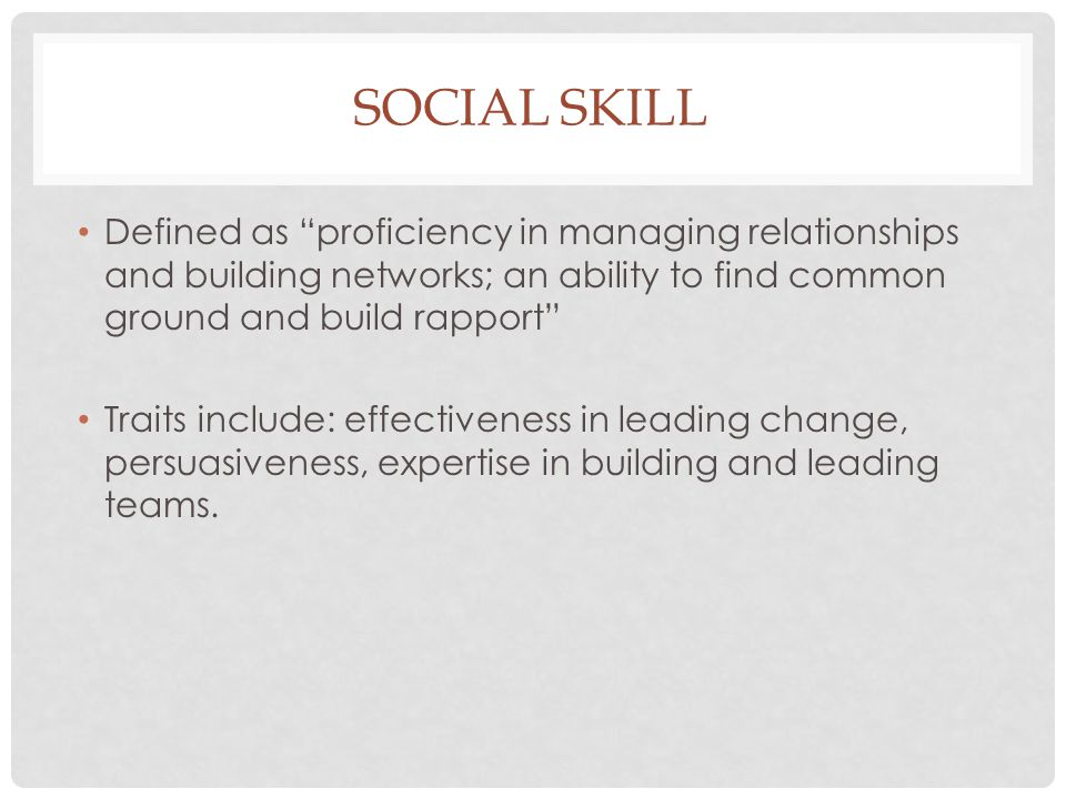 Social skill Defined as proficiency in managing relationships and building networks; an ability to find common ground and build rapport