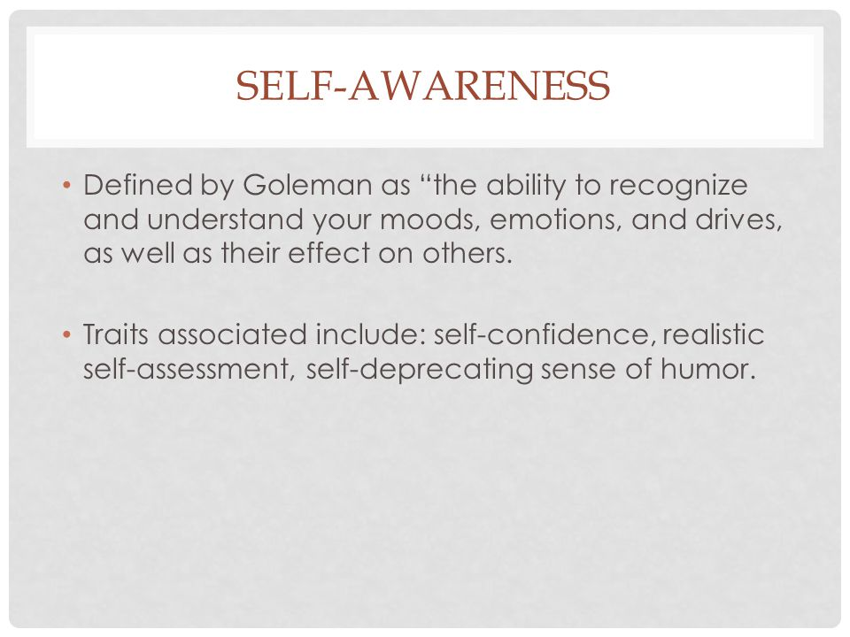 Self-awareness Defined by Goleman as the ability to recognize and understand your moods, emotions, and drives, as well as their effect on others.